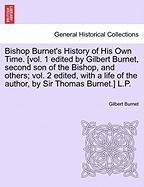 Bishop Burnet's History of His Own Time. [vol. 1 edited by Gilbert Burnet, second son of the Bishop, and others; vol. 2 edited, with a life of the author, by Sir Thomas Burnet.] L.P.