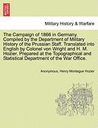 The Campaign of 1866 in Germany. Compiled by the Department of Military History of the Prussian Staff. Translated Into English by Colonel Von Wright a