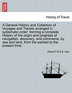 A  General History and Collection of Voyages and Travels Arranged in Systematic Order: Forming a Complete History of the Origin and Progress of Navig - Kerr, Robert F. R. S. E.