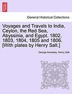 Voyages and Travels to India, Ceylon, the Red Sea, Abyssinia, and Egypt. 1802, 1803, 1804, 1805 and 1806. [With Plates by Henry Salt.]