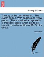 The Lay of the Last Minstrel ... the Eighth Edition. with Ballads and Lyrical Pieces. (There Is Added an Appendix of Poetical Pieces, Which Are to Be