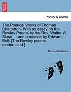 The Poetical Works of Thomas Chatterton. with an Essay on the Rowley Poems by the REV. Walter W. Skeat ... and a Memoir by Edward Bell. [The Rowley Po
