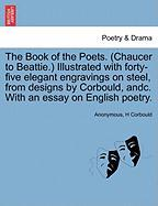 The Book of the Poets. (Chaucer to Beattie.) Illustrated with Forty-Five Elegant Engravings on Steel, from Designs by Corbould, Andc. with an Essay on