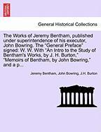 "The Works of Jeremy Bentham, Published Under Superintendence of His Executor, John Bowring. the ""General Preface"" Signed: W. W. with ""An Intro to the"