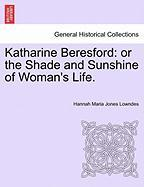 Katharine Beresford: Or the Shade and Sunshine of Woman's Life. - Jones Lowndes, Hannah Maria