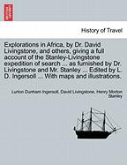 Explorations in Africa, by Dr. David Livingstone, and Others, Giving a Full Account of the Stanley-Livingstone Expedition of Search ... as Furnished b