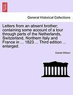 Letters from an Absent Brother; Containing Some Account of a Tour Through Parts of the Netherlands, Switzerland, Northern Italy and France in ... 1823 - Wilson, Daniel