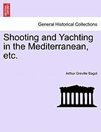 Shooting and Yachting in the Mediterranean, Etc. - Bagot, Arthur Greville