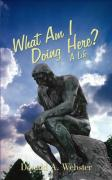 What Am I Doing Here?: A Life - Webster, Donald A.