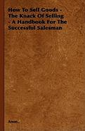 How to Sell Goods - The Knack of Selling - A Handbook for the Successful Salesman - Anon
