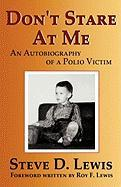 Don't Stare at Me: An Autobiography of a Polio Victim - Lewis, Steve D.