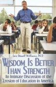 Wisdom Is Better Than Strength: An Intimate Discussion of the Erosion of Education in America - Williams Ph. D. , Lois Stovall