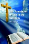 The Foundation of Life in the Kingdom - Johnson, Alan