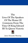 The Lives of the Speakers of the House of Commons from the Time of King Edward III to Queen Victoria - Manning, James Alexander