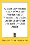 Alaskan Adventures: A Tale of Our Last Frontier and of Whiskers, the Gallant Leader of the First Dog Team to Cross Alaska