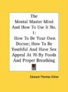 The Mental Master Mind and How to Use It No. 1: How to Be Your Own Doctor; How to Be Youthful and Have Sex Appeal at 70 by Foods and Proper Breathing - Eiklor, Edward Thomas