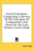 Sacred Literature: Comprising a Review of the Principles of Composition Laid Down by the Late Robert Lowth (1828) - Jebb, John