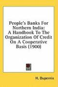 People's Banks for Northern India: A Handbook to the Organization of Credit on a Cooperative Basis (1900) - Dupernix, H.