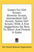 Games for Girl Scouts: Brownie Scouts, Intermediate Girl Scouts, Senior Girl Scouts; With a Few Suggestions on How to Select and Present a Ga - Girl Scouts National Organization, Scout