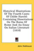 Historical Illustrations of the Fourth Canto of Childe Harold: Containing Dissertations on the Ruins of Rome and an Essay on Italian Literature (1818) - Hobhouse, John