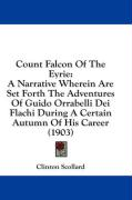 Count Falcon of the Eyrie: A Narrative Wherein Are Set Forth the Adventures of Guido Orrabelli Dei Flachi During a Certain Autumn of His Career ( - Scollard, Clinton
