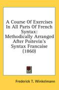 A Course of Exercises in All Parts of French Syntax: Methodically Arranged After Poitevin's Syntax Francaise (1860) - Winkelmann, Frederick T.