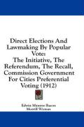 Direct Elections and Lawmaking by Popular Vote: The Initiative, the Referendum, the Recall, Commission Government for Cities Preferential Voting (1912 - Bacon, Edwin Munroe; Wyman, Morrill, Jr.