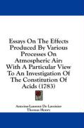 Essays on the Effects Produced by Various Processes on Atmospheric Air: With a Particular View to an Investigation of the Constitution of Acids (1783) - Lavoisier, Antoine-Laurent De