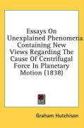 Essays on Unexplained Phenomena: Containing New Views Regarding the Cause of Centrifugal Force in Planetary Motion (1838) - Hutchison, Graham