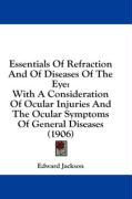 Essentials of Refraction and of Diseases of the Eye: With a Consideration of Ocular Injuries and the Ocular Symptoms of General Diseases (1906) - Jackson, Edward