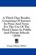A Third Class Reader, Consisting of Extracts in Prose and Verse: For the Use of the Third Classes in Public and Private Schools (1858) - Hillard, George Stillman