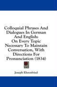 Colloquial Phrases and Dialogues in German and English: On Every Topic Necessary to Maintain Conversation, with Directions for Pronunciation (1834) - Ehrenfried, Joseph