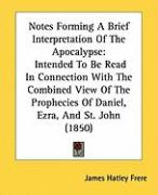 Notes Forming a Brief Interpretation of the Apocalypse: Intended to Be Read in Connection with the Combined View of the Prophecies of Daniel, Ezra, an