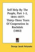 Self Help by the People, Part 1-2, 1844-1877: Thirty-Three Years of Cooperation in Rochdale (1882) - Holyoake, George Jacob