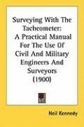Surveying with the Tacheometer: A Practical Manual for the Use of Civil and Military Engineers and Surveyors (1900) - Kennedy, Neil