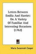 Letters Between Emilia and Harriet: On a Variety of Familiar and Interesting Occasions (1762) - Cooper, Maria Susannah