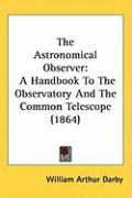 The Astronomical Observer: A Handbook to the Observatory and the Common Telescope (1864) - Darby, William Arthur