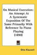 On Musical Execution: An Attempt at a Systematic Exposition of the Same Primarily with Reference to Piano Playing (1890)