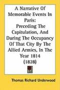 A  Narrative of Memorable Events in Paris: Preceding the Capitulation, and During the Occupancy of That City by the Allied Armies, in the Year 1814 ( - Underwood, Thomas Richard