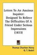 Letters to an Anxious Inquirer: Designed to Relieve the Difficulties of a Friend Under Serious Impressions (1833) - Henry, Thomas Charlton