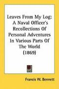 Leaves from My Log: A Naval Officer's Recollections of Personal Adventures in Various Parts of the World (1869) - Bennett, Francis W.