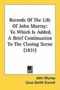 Records of the Life of John Murray: To Which Is Added, a Brief Continuation to the Closing Scene (1831) - Murray, John