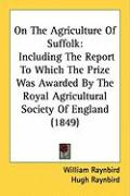 On the Agriculture of Suffolk: Including the Report to Which the Prize Was Awarded by the Royal Agricultural Society of England (1849) - Raynbird, William; Raynbird, Hugh