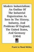 Modern Industrialism: An Outline of the Industrial Organization as Seen in the History, Industry, and Problems of England, the United States