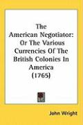 The American Negotiator: Or the Various Currencies of the British Colonies in America (1765) - Wright, John