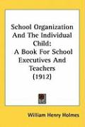 School Organization and the Individual Child: A Book for School Executives and Teachers (1912) - Holmes, William Henry