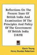 Reflections on the Present State of British India and Examination of the Principles and Policy of the Government of British India (1829) - Young, Gavin; Robertson, Henry Dundas