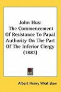 John Hus: The Commencement of Resistance to Papal Authority on the Part of the Inferior Clergy (1882) - Wratislaw, Albert Henry