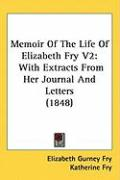 Memoir of the Life of Elizabeth Fry V2: With Extracts from Her Journal and Letters (1848) - Fry, Elizabeth Gurney
