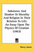 Substance and Shadow or Morality and Religion in Their Relation to Life: An Essay Upon the Physics of Creation (1863)